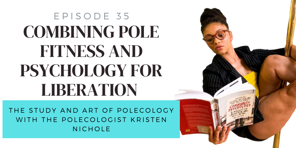 E35. Combining Pole Fitness and Psychology for Liberation w/ The Polecologist, Dr. Kristen Nichole