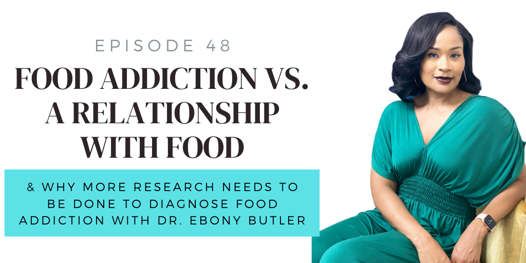 48. Food Addiction vs. Food Relationship & Why More Research Needs to be Done To Diagnose w/ Dr. Ebony