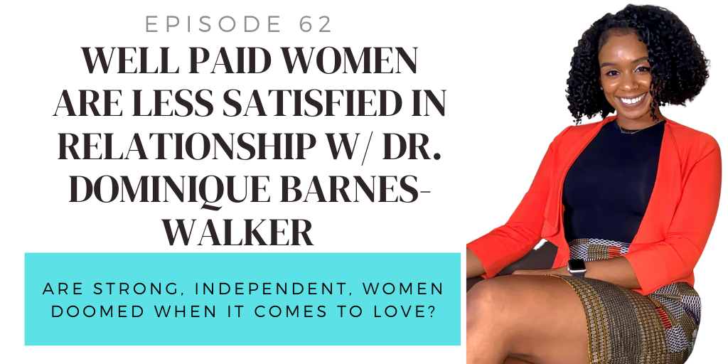 62. Well Paid Women are Less Satisfied in Relationships w/ Dr. Dominique Barnes-Walker