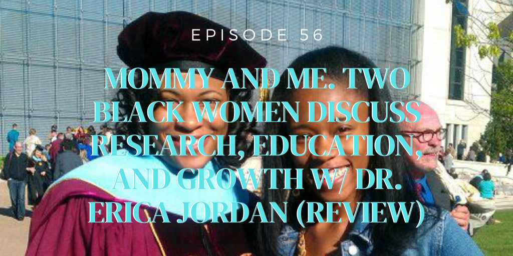 56. Mommy and Me. Two black women discuss research, education, and growth w/ Dr. Erica Jordan (REVIEW)