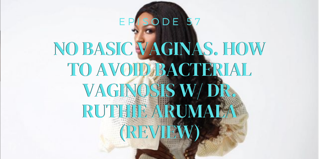 57. No Basic Vaginas. How to Avoid Bacterial Vaginosis w/ Dr. Ruthie Arumala (REVIEW)