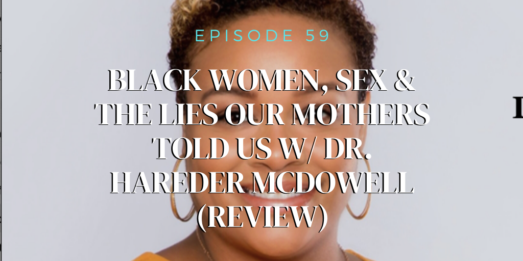 59. Black Women, Sex & The Lies Our Mothers Told Us w/ Dr. Hareder McDowell (REVIEW)