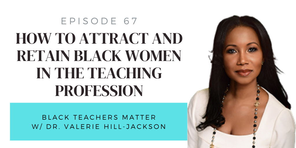 67. How to Attract and Retain Black Women in the Teaching Profession with Dr. Valerie Hill-Jackson